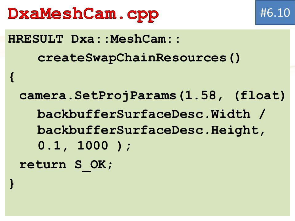 HRESULT Dxa::MeshCam:: createSwapChainResources() { camera.SetProjParams(1.58, (float) backbufferSurfaceDesc.Width / backbufferSurfaceDesc.Height, 0.1, 1000 ); return S_OK; } #6.10