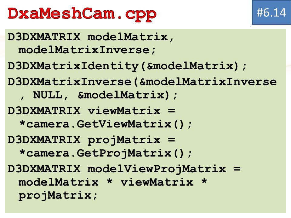 D3DXMATRIX modelMatrix, modelMatrixInverse; D3DXMatrixIdentity(&modelMatrix); D3DXMatrixInverse(&modelMatrixInverse, NULL, &modelMatrix); D3DXMATRIX viewMatrix = *camera.GetViewMatrix(); D3DXMATRIX projMatrix = *camera.GetProjMatrix(); D3DXMATRIX modelViewProjMatrix = modelMatrix * viewMatrix * projMatrix; #6.14