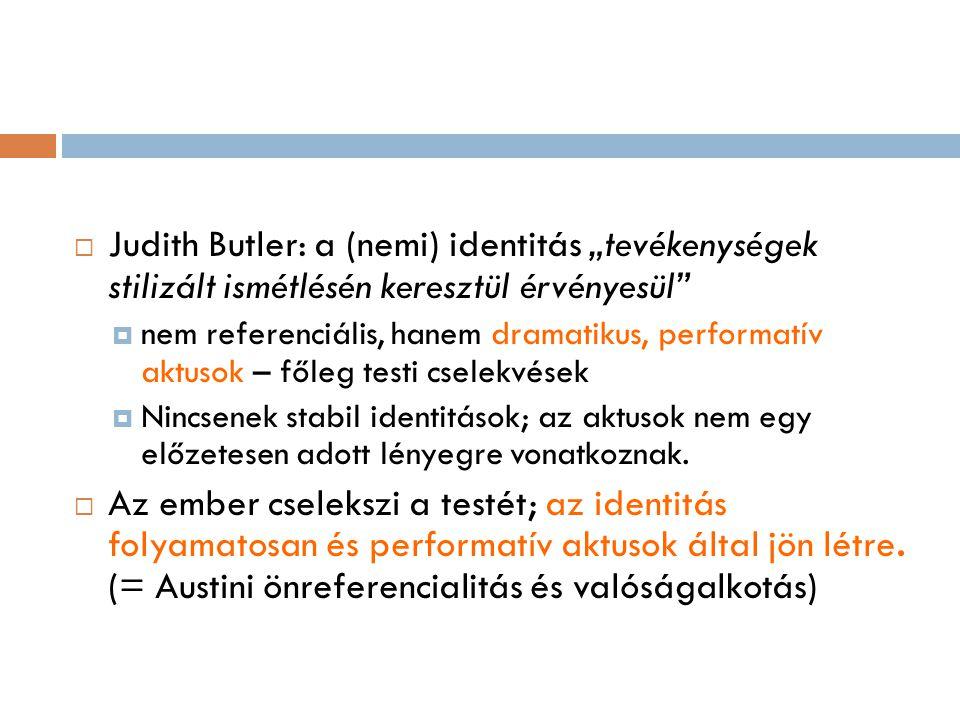 """ Judith Butler: a (nemi) identitás """"tevékenységek stilizált ismétlésén keresztül érvényesül""""  nem referenciális, hanem dramatikus, performatív aktus"""