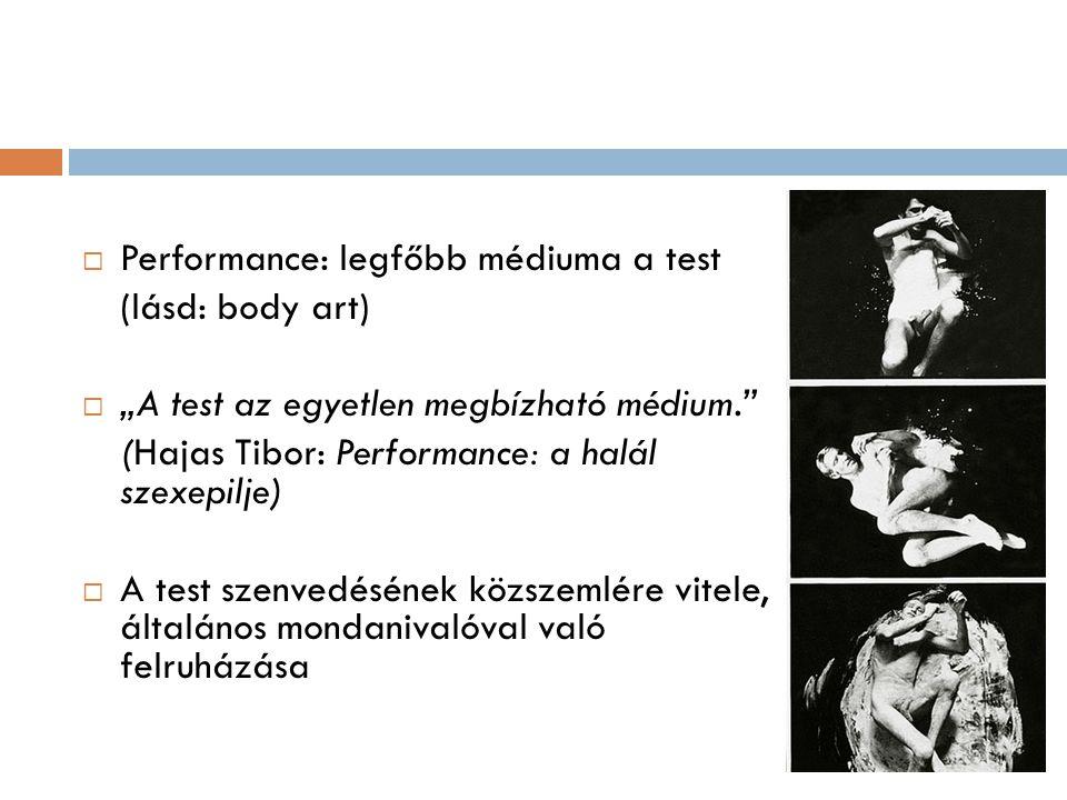 """ Performance: legfőbb médiuma a test (lásd: body art)  """"A test az egyetlen megbízható médium."""" (Hajas Tibor: Performance: a halál szexepilje)  A te"""