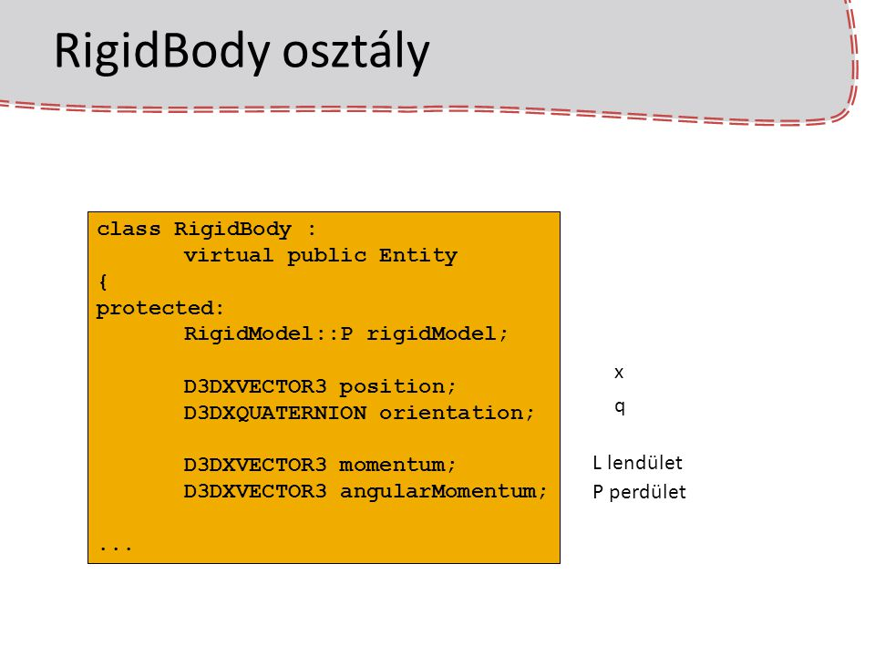 RigidBody::animate void RigidBody::animate(double dt) { momentum += force * dt; D3DXVECTOR3 velocity = momentum * rigidModel->invMass; position += velocity * dt; angularMomentum += torque * dt; … D3DXMATRIX worldSpaceInvMassMatrix = transposedRotationMatrix * rigidModel->invAngularMass * rotationMatrix; …// angularVelocity = angularMomentum * worldSpaceInvMassMatrix; … orientation *= angularDifferenceQuaternion;