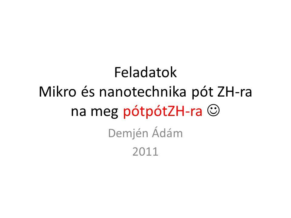Feladatok Mikro és nanotechnika pót ZH-ra na meg pótpótZH-ra Demjén Ádám 2011