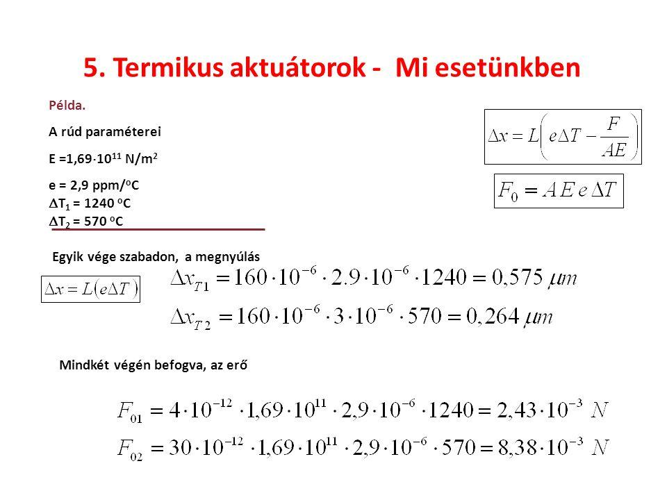 5. Termikus aktuátorok - Mi esetünkben Példa. A rúd paraméterei E =1,69  10 11 N/m 2 e = 2,9 ppm/ o C  T 1 = 1240 o C  T 2 = 570 o C Egyik vége sza