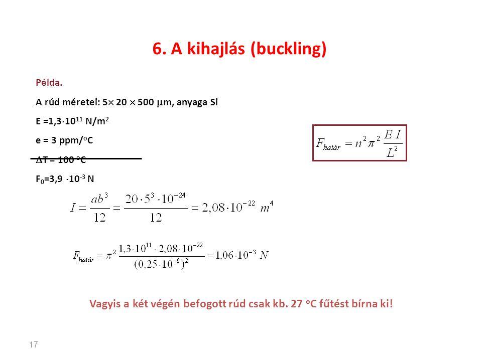 17 6. A kihajlás (buckling) Példa. A rúd méretei: 5  20  500  m, anyaga Si E =1,3  10 11 N/m 2 e = 3 ppm/ o C  T = 100 o C F 0 =3,9  10 -3 N Vag