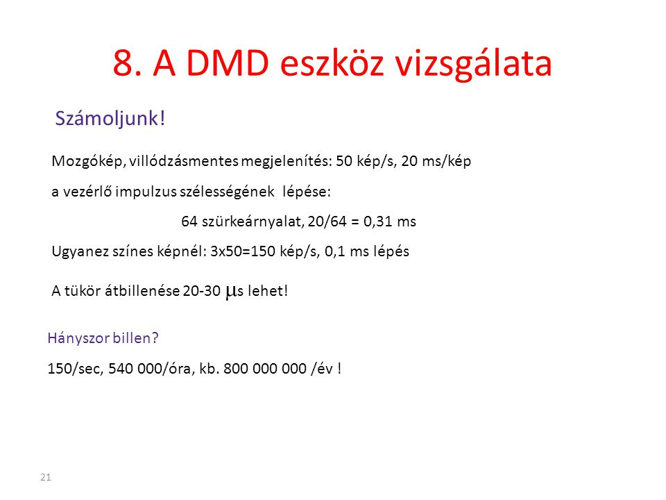 21 8. A DMD eszköz vizsgálata Számoljunk! Mozgókép, villódzásmentes megjelenítés: 50 kép/s, 20 ms/kép a vezérlő impulzus szélességének lépése: 64 szür