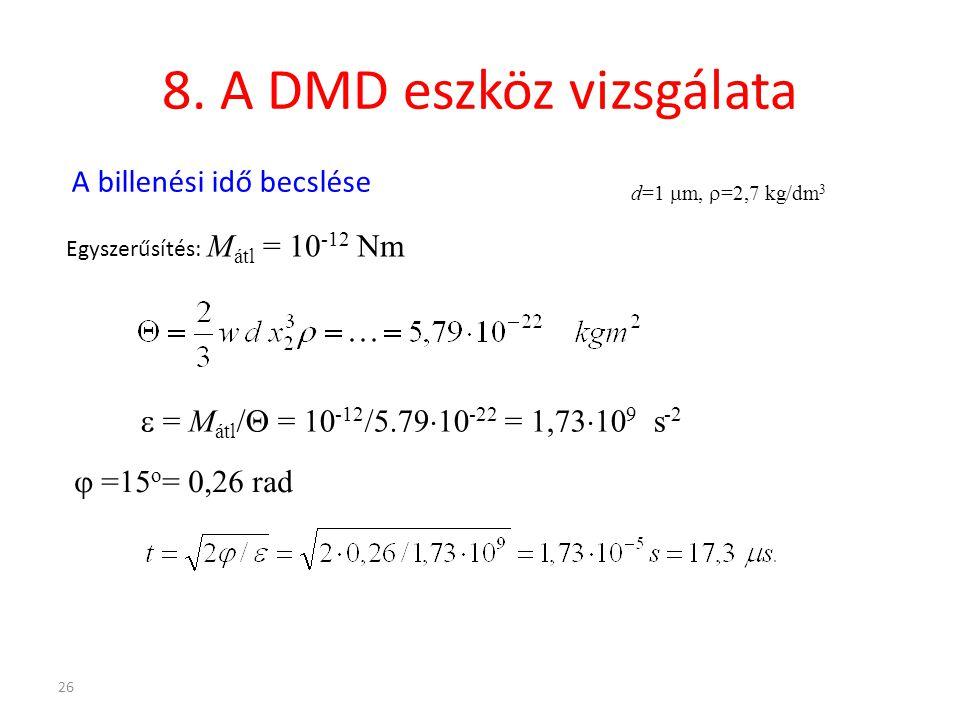 26 8. A DMD eszköz vizsgálata A billenési idő becslése Egyszerűsítés: M átl = 10 -12 Nm  = M átl /  = 10 -12 /5.79  10 -22 = 1,73  10 9 s -2  =15