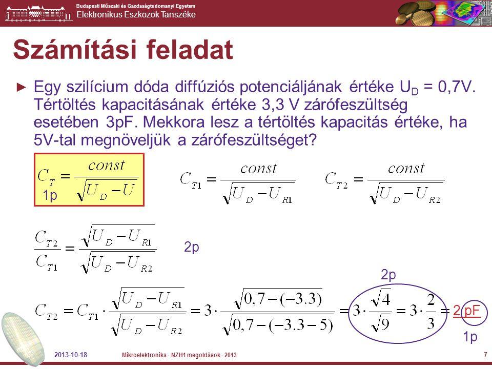 Budapesti Műszaki és Gazdaságtudomanyi Egyetem Elektronikus Eszközök Tanszéke 2013-10-18 Mikroelektronika - NZH1 megoldások - 2013 8 Tétel szerűen kifejtendő kérdés ► Mutassa be és részletesen ismertesse a valóságos dióda kapacitásait (melyek ezek, milyen tartományban jellemzők, mekkora nagyságrendileg az értékük, értékük mitől függ, hol játszanak szerepet a dióda működésében, stb…)  Záró tartományban – tértöltés kapacitás  Nyitó tarományban – a diffúziós kapacitás kezd dominálni