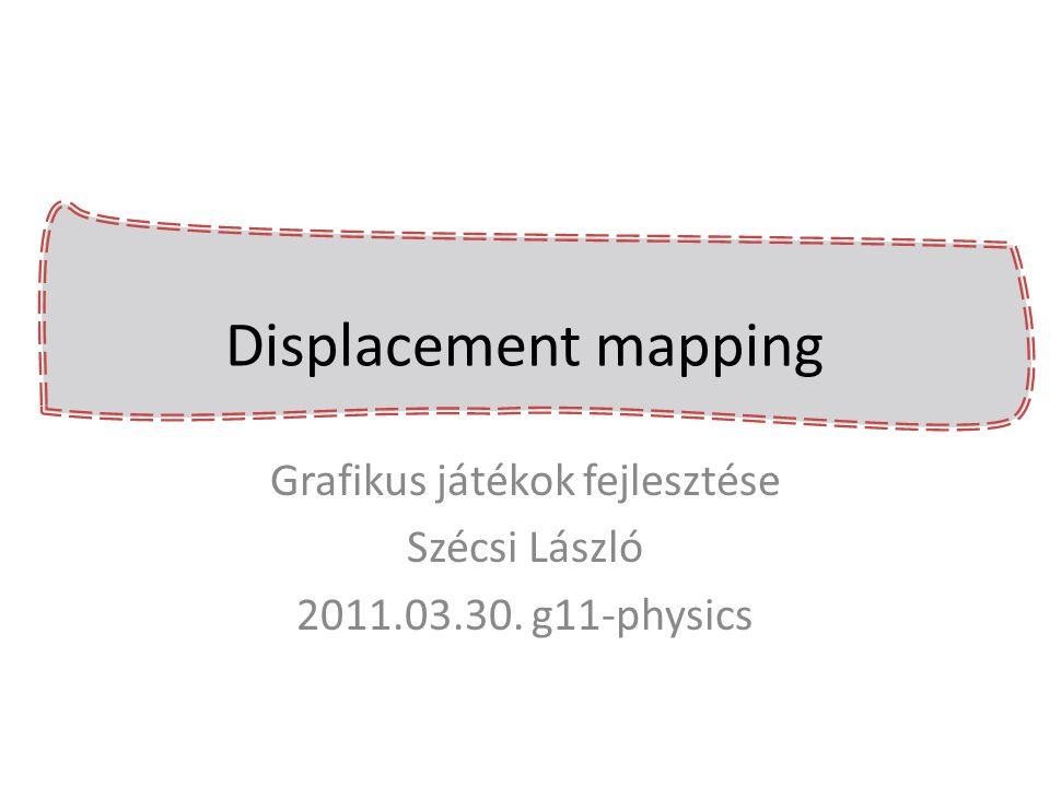 Displacement mapping Grafikus játékok fejlesztése Szécsi László 2011.03.30. g11-physics