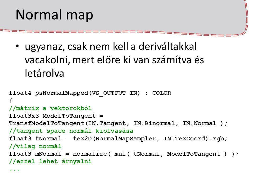 Normal map ugyanaz, csak nem kell a deriváltakkal vacakolni, mert előre ki van számítva és letárolva float4 psNormalMapped(VS_OUTPUT IN) : COLOR { //m