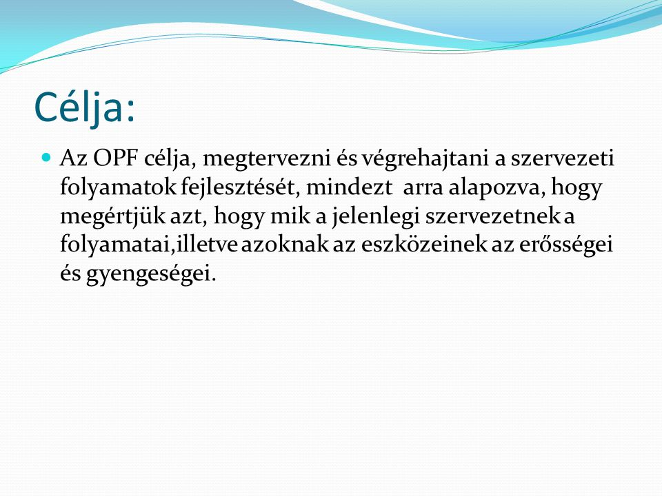 Célja: Az OPF célja, megtervezni és végrehajtani a szervezeti folyamatok fejlesztését, mindezt arra alapozva, hogy megértjük azt, hogy mik a jelenlegi szervezetnek a folyamatai,illetve azoknak az eszközeinek az erősségei és gyengeségei.