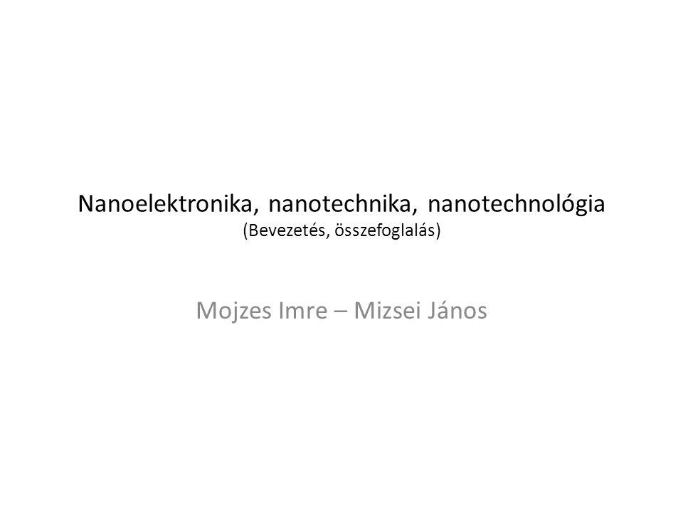 Nanoelektronika, nanotechnika, nanotechnológia (Bevezetés, összefoglalás) Mojzes Imre – Mizsei János