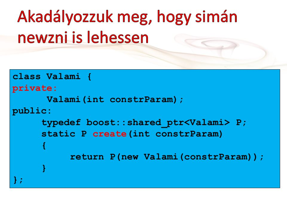 class Valami { private: Valami(int constrParam); public: typedef boost::shared_ptr P; static P create(int constrParam) { return P(new Valami(constrParam)); } };