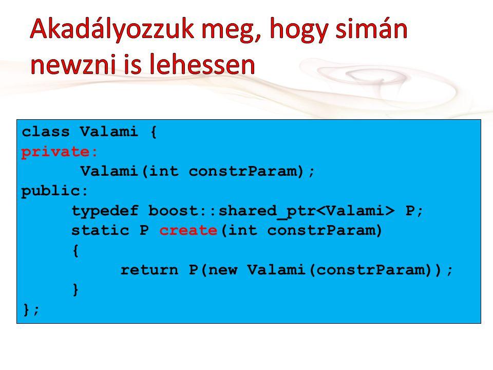 class Valami { private: Valami(int constrParam); public: typedef boost::shared_ptr P; static P create(int constrParam) { return P(new Valami(constrPar