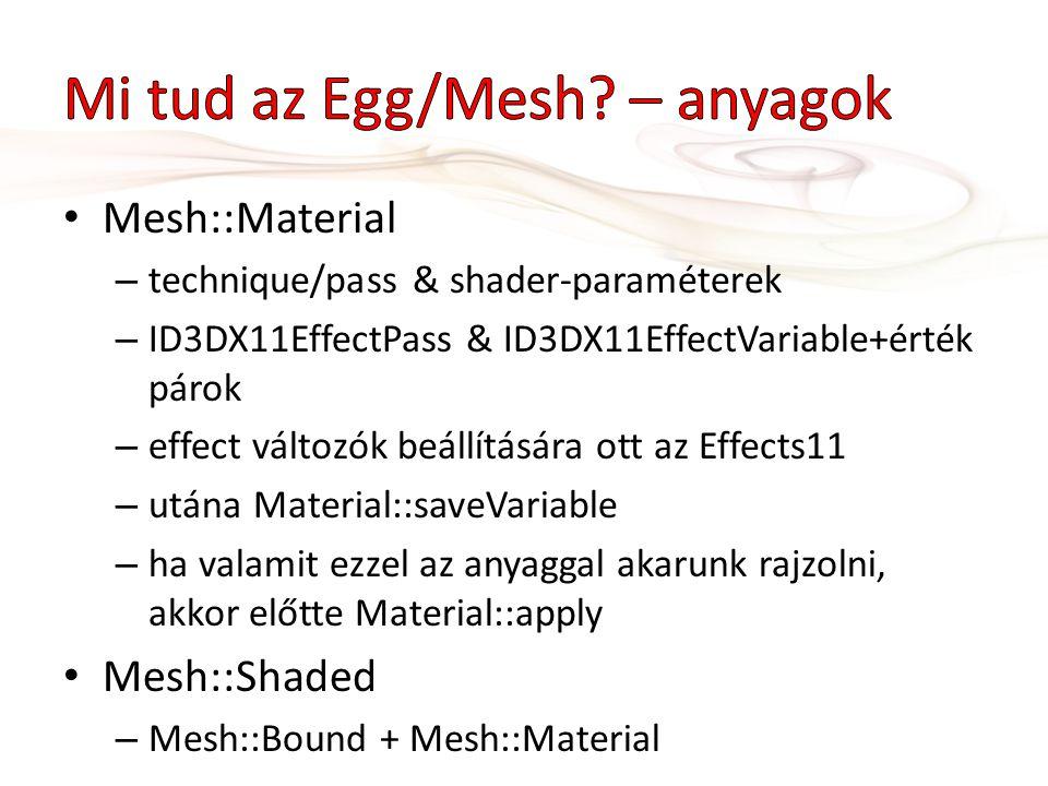 Mesh::Material – technique/pass & shader-paraméterek – ID3DX11EffectPass & ID3DX11EffectVariable+érték párok – effect változók beállítására ott az Effects11 – utána Material::saveVariable – ha valamit ezzel az anyaggal akarunk rajzolni, akkor előtte Material::apply Mesh::Shaded – Mesh::Bound + Mesh::Material