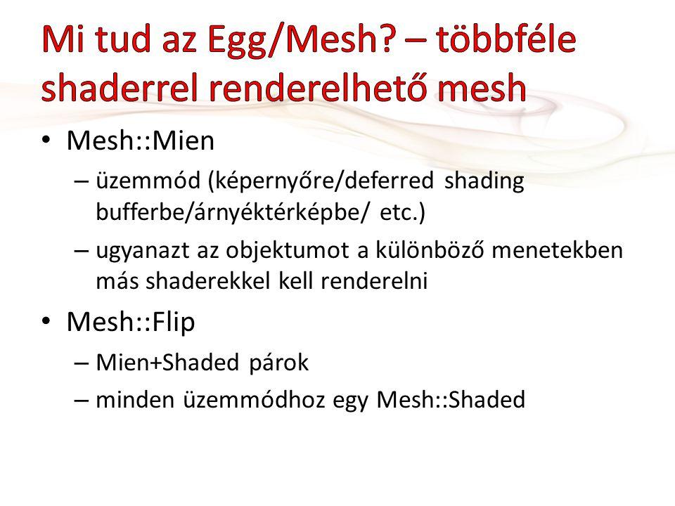 Mesh::Mien – üzemmód (képernyőre/deferred shading bufferbe/árnyéktérképbe/ etc.) – ugyanazt az objektumot a különböző menetekben más shaderekkel kell renderelni Mesh::Flip – Mien+Shaded párok – minden üzemmódhoz egy Mesh::Shaded
