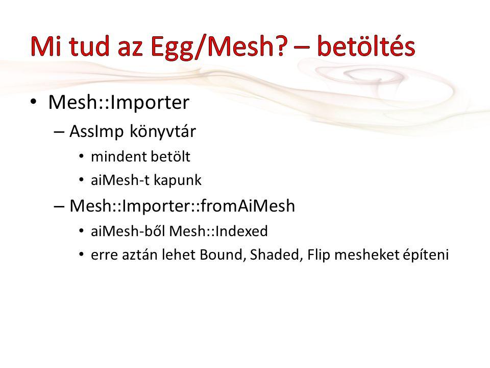 Mesh::Importer – AssImp könyvtár mindent betölt aiMesh-t kapunk – Mesh::Importer::fromAiMesh aiMesh-ből Mesh::Indexed erre aztán lehet Bound, Shaded, Flip mesheket építeni