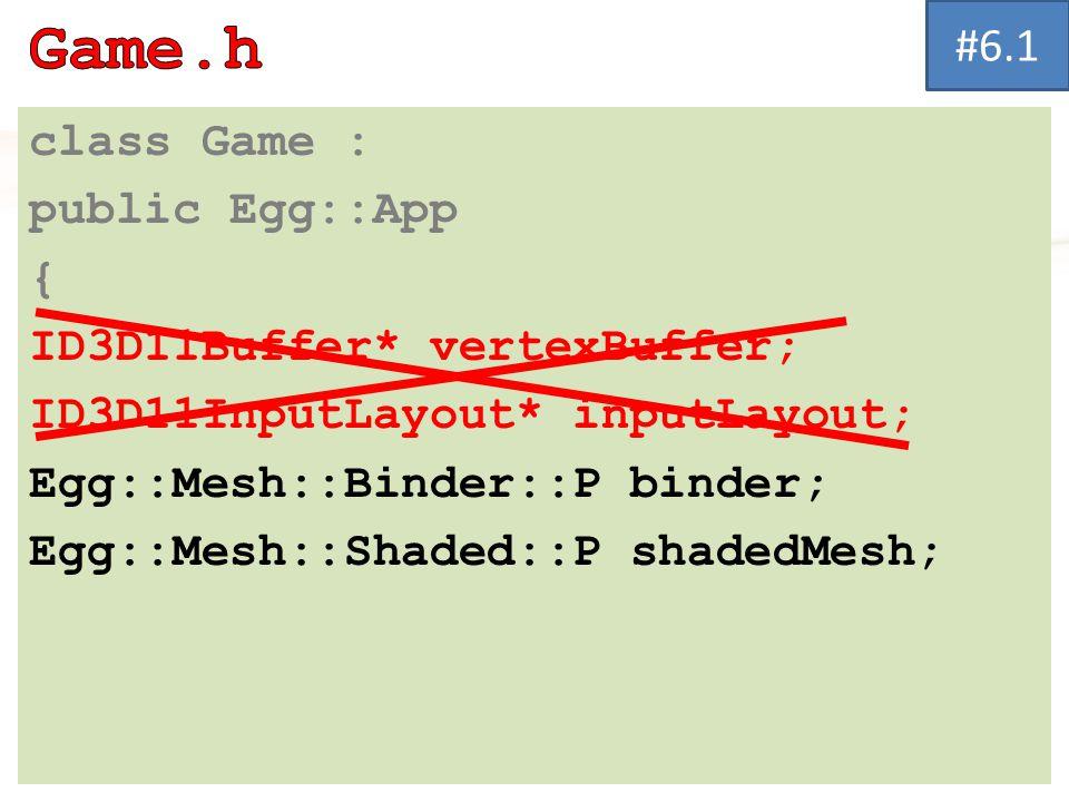 class Game : public Egg::App { ID3D11Buffer* vertexBuffer; ID3D11InputLayout* inputLayout; Egg::Mesh::Binder::P binder; Egg::Mesh::Shaded::P shadedMesh; #6.1