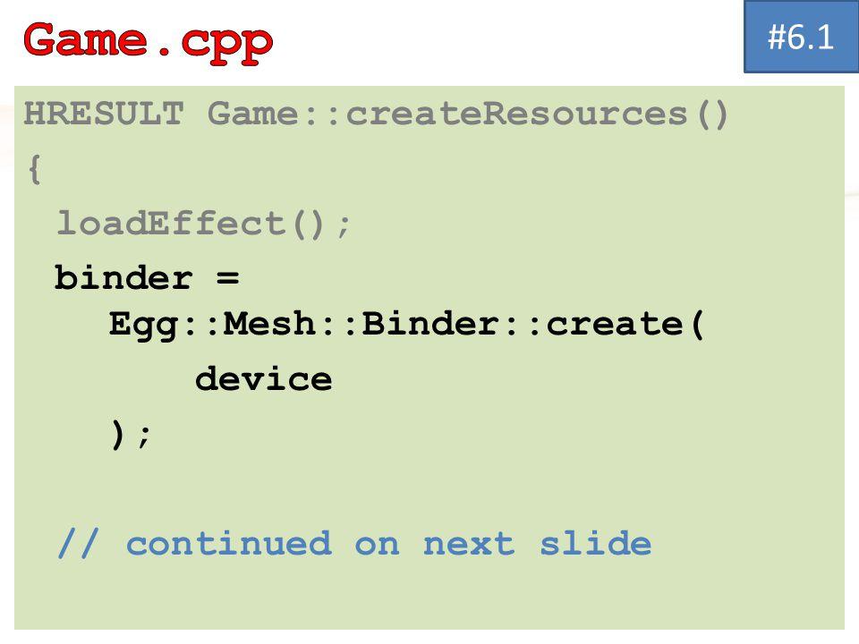 HRESULT Game::createResources() { loadEffect(); binder = Egg::Mesh::Binder::create( device ); // continued on next slide #6.1