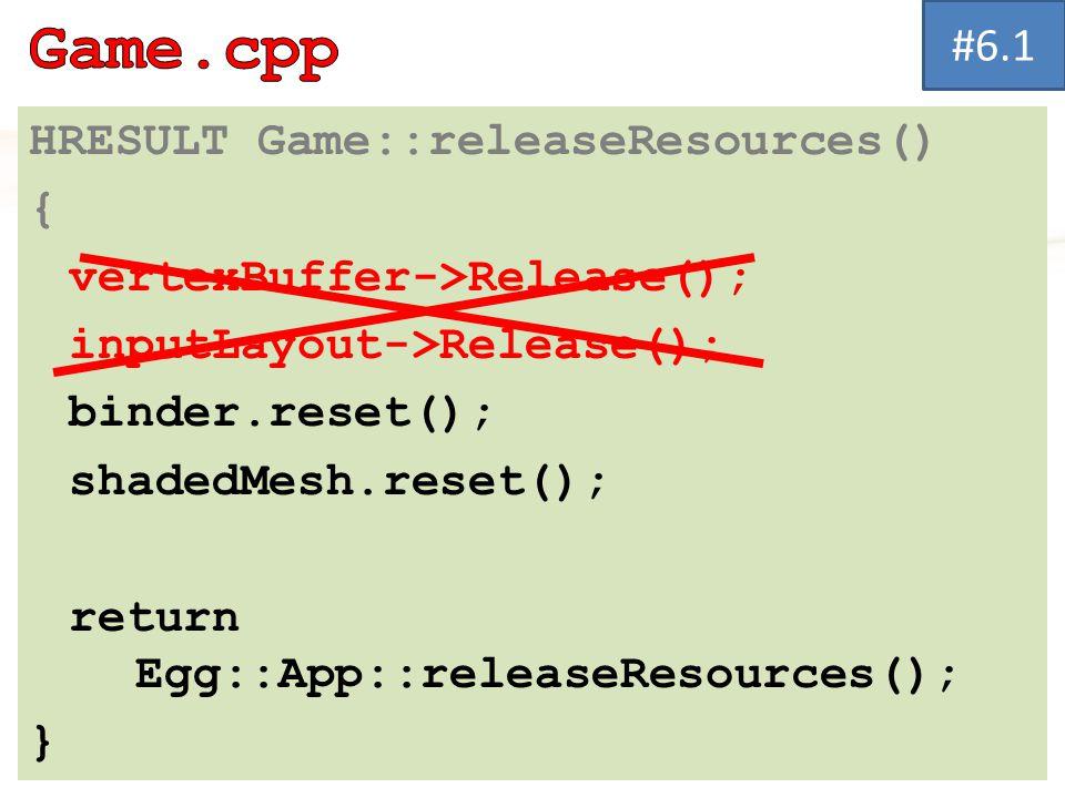 HRESULT Game::releaseResources() { vertexBuffer->Release(); inputLayout->Release(); binder.reset(); shadedMesh.reset(); return Egg::App::releaseResources(); } #6.1