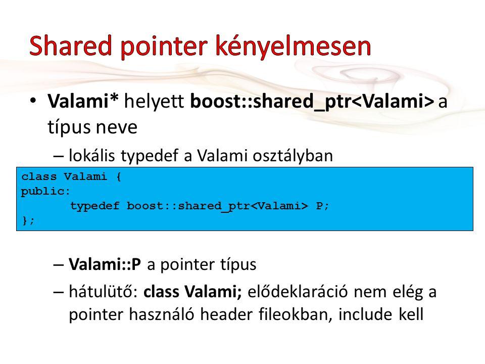 Valami* helyett boost::shared_ptr a típus neve – lokális typedef a Valami osztályban – Valami::P a pointer típus – hátulütő: class Valami; elődeklaráció nem elég a pointer használó header fileokban, include kell class Valami { public: typedef boost::shared_ptr P; };