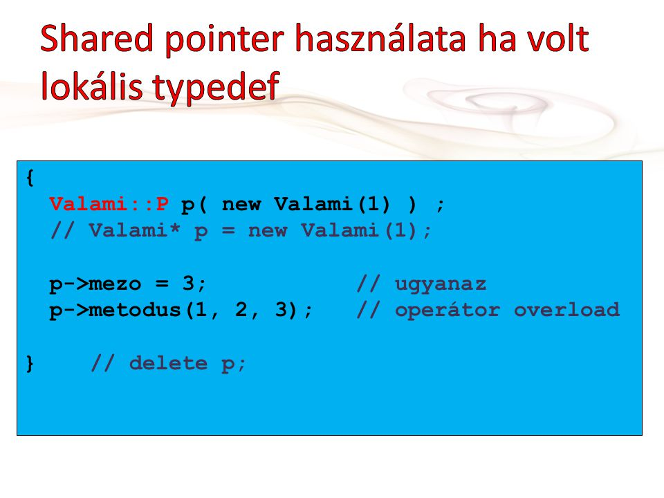 { Valami::P p( new Valami(1) ) ; // Valami* p = new Valami(1); p->mezo = 3;// ugyanaz p->metodus(1, 2, 3);// operátor overload } // delete p;
