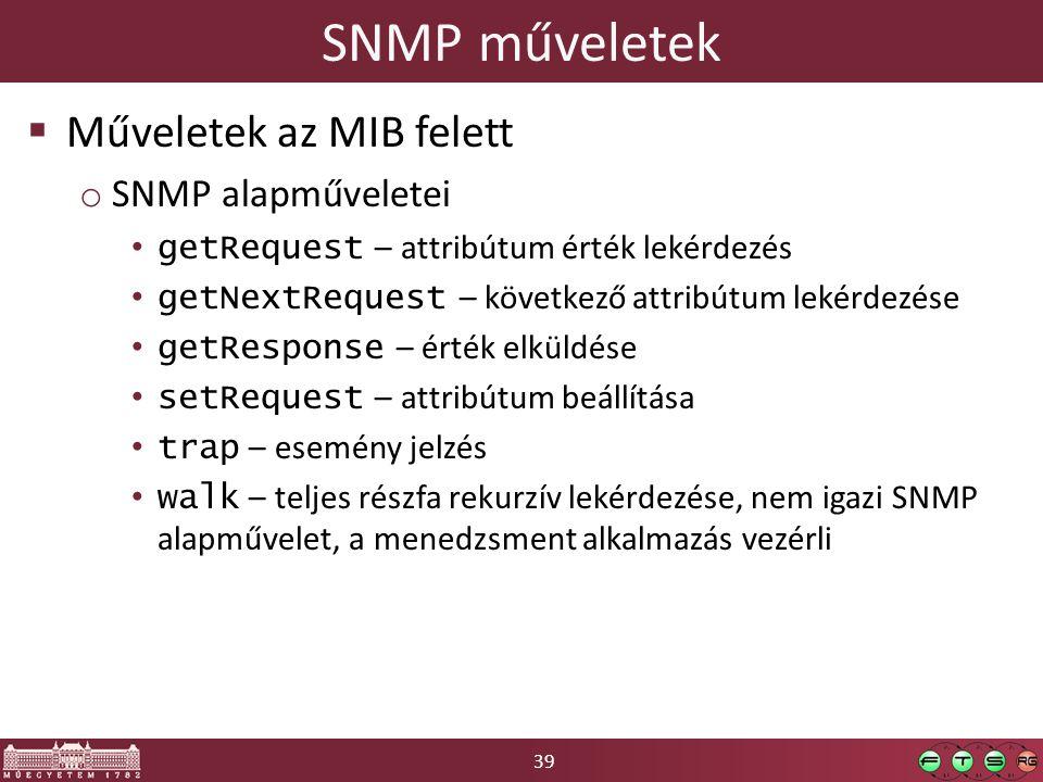 39 SNMP műveletek  Műveletek az MIB felett o SNMP alapműveletei getRequest – attribútum érték lekérdezés getNextRequest – következő attribútum lekérdezése getResponse – érték elküldése setRequest – attribútum beállítása trap – esemény jelzés walk – teljes részfa rekurzív lekérdezése, nem igazi SNMP alapművelet, a menedzsment alkalmazás vezérli