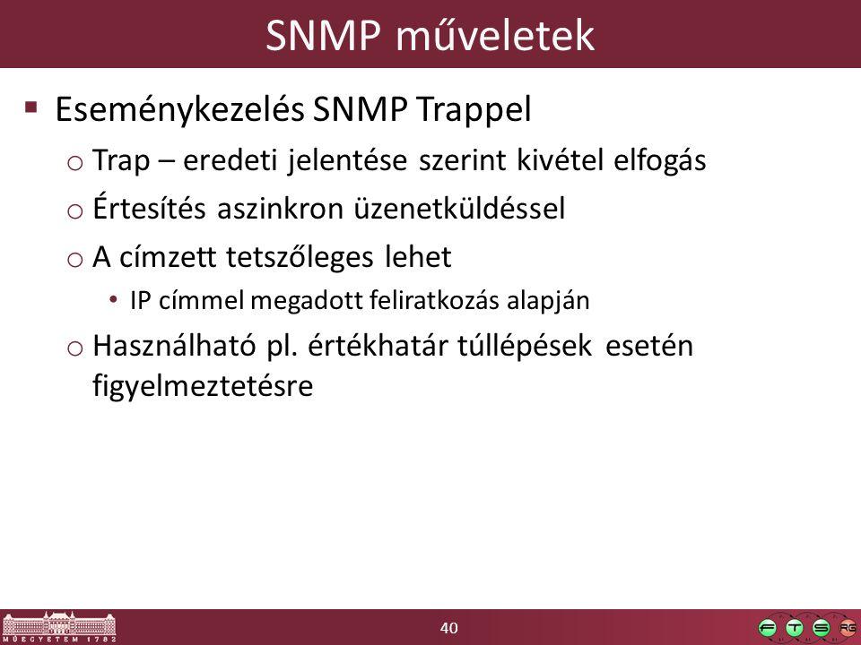 40 SNMP műveletek  Eseménykezelés SNMP Trappel o Trap – eredeti jelentése szerint kivétel elfogás o Értesítés aszinkron üzenetküldéssel o A címzett tetszőleges lehet IP címmel megadott feliratkozás alapján o Használható pl.