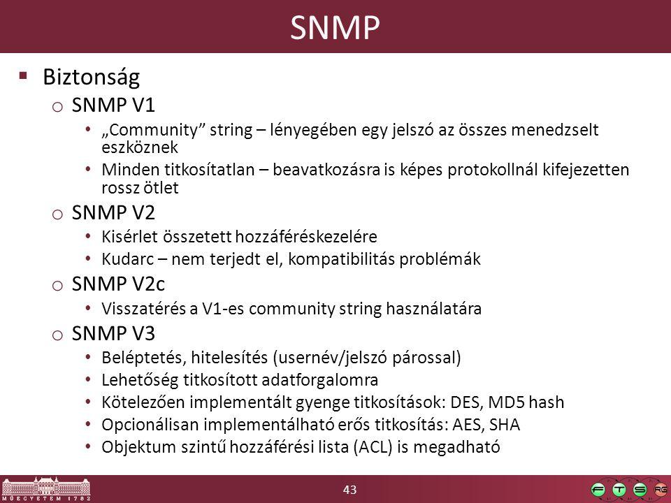 """43 SNMP  Biztonság o SNMP V1 """"Community string – lényegében egy jelszó az összes menedzselt eszköznek Minden titkosítatlan – beavatkozásra is képes protokollnál kifejezetten rossz ötlet o SNMP V2 Kisérlet összetett hozzáféréskezelére Kudarc – nem terjedt el, kompatibilitás problémák o SNMP V2c Visszatérés a V1-es community string használatára o SNMP V3 Beléptetés, hitelesítés (usernév/jelszó párossal) Lehetőség titkosított adatforgalomra Kötelezően implementált gyenge titkosítások: DES, MD5 hash Opcionálisan implementálható erős titkosítás: AES, SHA Objektum szintű hozzáférési lista (ACL) is megadható"""