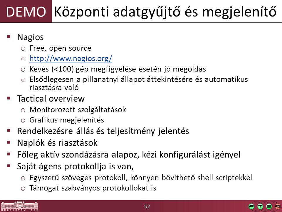 52 DEMO  Nagios o Free, open source o http://www.nagios.org/ http://www.nagios.org/ o Kevés (<100) gép megfigyelése esetén jó megoldás o Elsődlegesen a pillanatnyi állapot áttekintésére és automatikus riasztásra való  Tactical overview o Monitorozott szolgáltatások o Grafikus megjelenítés  Rendelkezésre állás és teljesítmény jelentés  Naplók és riasztások  Főleg aktív szondázásra alapoz, kézi konfigurálást igényel  Saját ágens protokollja is van, o Egyszerű szöveges protokoll, könnyen bővíthető shell scriptekkel o Támogat szabványos protokollokat is Központi adatgyűjtő és megjelenítő