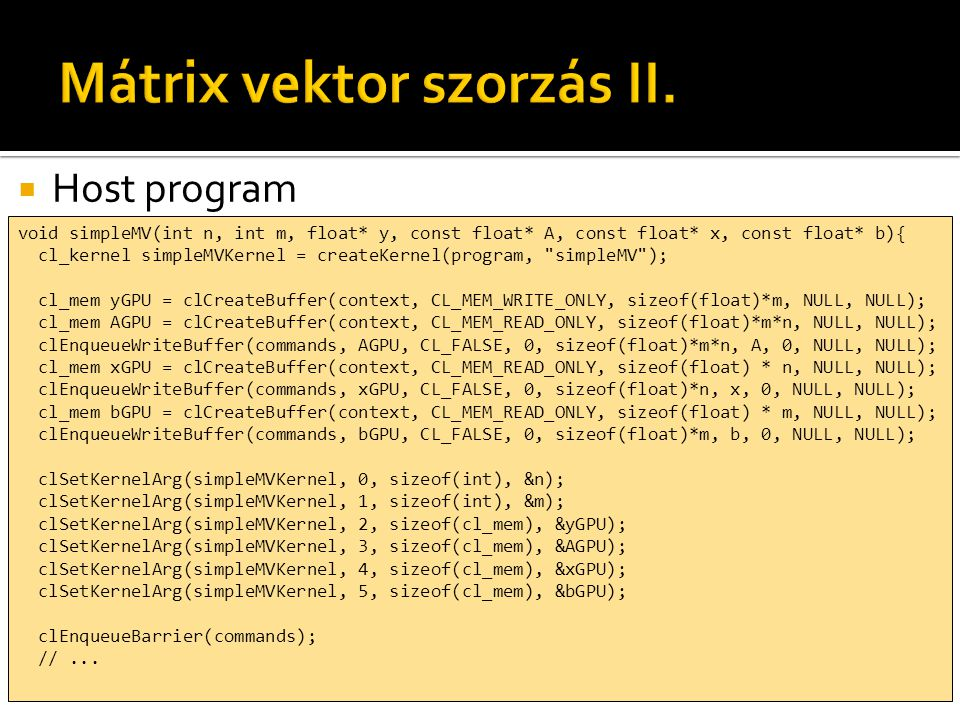  Host program void simpleMV(int n, int m, float* y, const float* A, const float* x, const float* b){ cl_kernel simpleMVKernel = createKernel(program, simpleMV ); cl_mem yGPU = clCreateBuffer(context, CL_MEM_WRITE_ONLY, sizeof(float)*m, NULL, NULL); cl_mem AGPU = clCreateBuffer(context, CL_MEM_READ_ONLY, sizeof(float)*m*n, NULL, NULL); clEnqueueWriteBuffer(commands, AGPU, CL_FALSE, 0, sizeof(float)*m*n, A, 0, NULL, NULL); cl_mem xGPU = clCreateBuffer(context, CL_MEM_READ_ONLY, sizeof(float) * n, NULL, NULL); clEnqueueWriteBuffer(commands, xGPU, CL_FALSE, 0, sizeof(float)*n, x, 0, NULL, NULL); cl_mem bGPU = clCreateBuffer(context, CL_MEM_READ_ONLY, sizeof(float) * m, NULL, NULL); clEnqueueWriteBuffer(commands, bGPU, CL_FALSE, 0, sizeof(float)*m, b, 0, NULL, NULL); clSetKernelArg(simpleMVKernel, 0, sizeof(int), &n); clSetKernelArg(simpleMVKernel, 1, sizeof(int), &m); clSetKernelArg(simpleMVKernel, 2, sizeof(cl_mem), &yGPU); clSetKernelArg(simpleMVKernel, 3, sizeof(cl_mem), &AGPU); clSetKernelArg(simpleMVKernel, 4, sizeof(cl_mem), &xGPU); clSetKernelArg(simpleMVKernel, 5, sizeof(cl_mem), &bGPU); clEnqueueBarrier(commands); //...