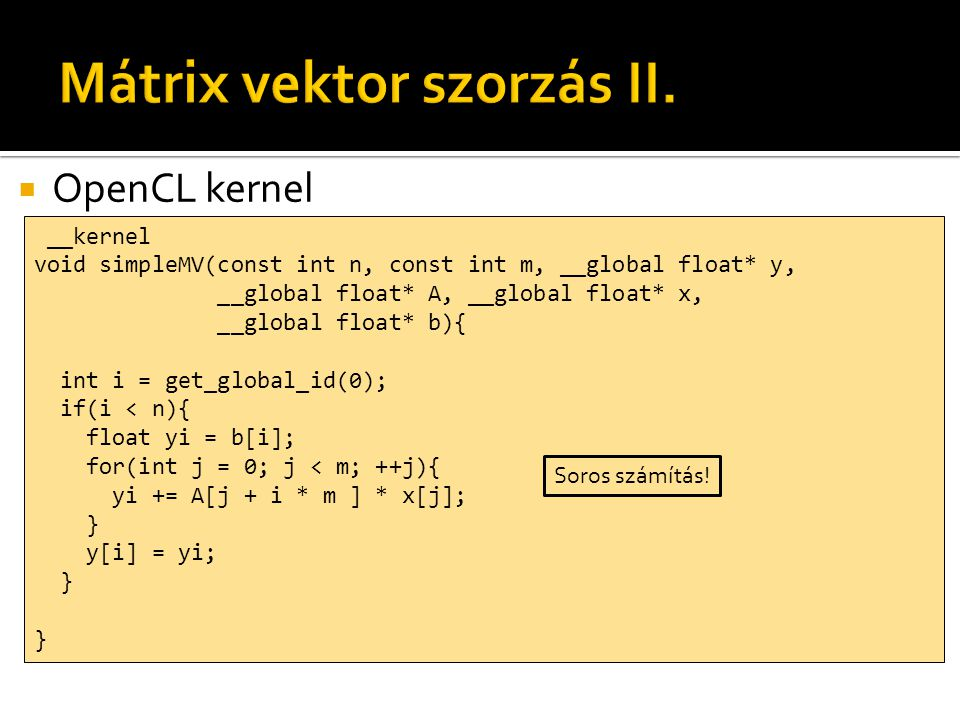  OpenCL kernel __kernel void simpleMV(const int n, const int m, __global float* y, __global float* A, __global float* x, __global float* b){ int i = get_global_id(0); if(i < n){ float yi = b[i]; for(int j = 0; j < m; ++j){ yi += A[j + i * m ] * x[j]; } y[i] = yi; } Soros számítás!
