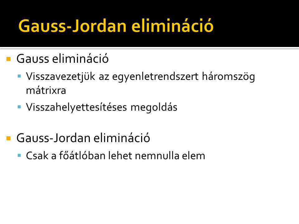  Gauss elimináció  Visszavezetjük az egyenletrendszert háromszög mátrixra  Visszahelyettesítéses megoldás  Gauss-Jordan elimináció  Csak a főátlóban lehet nemnulla elem