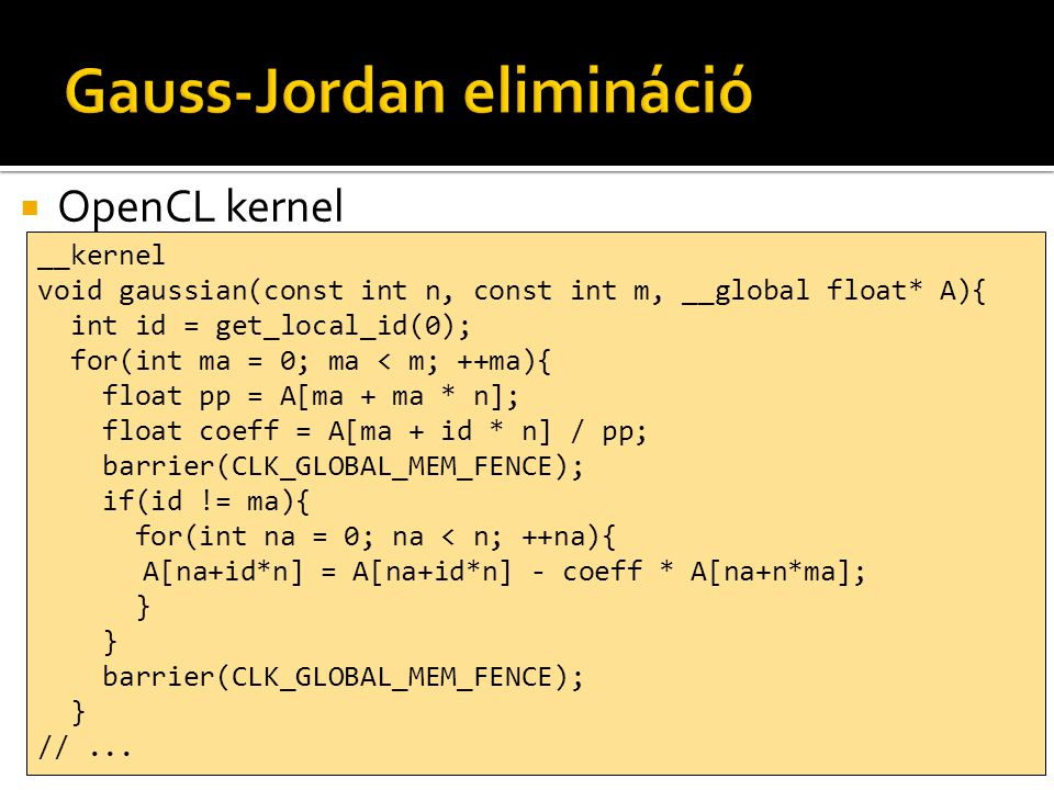  OpenCL kernel __kernel void gaussian(const int n, const int m, __global float* A){ int id = get_local_id(0); for(int ma = 0; ma < m; ++ma){ float pp = A[ma + ma * n]; float coeff = A[ma + id * n] / pp; barrier(CLK_GLOBAL_MEM_FENCE); if(id != ma){ for(int na = 0; na < n; ++na){ A[na+id*n] = A[na+id*n] - coeff * A[na+n*ma]; } barrier(CLK_GLOBAL_MEM_FENCE); } //...