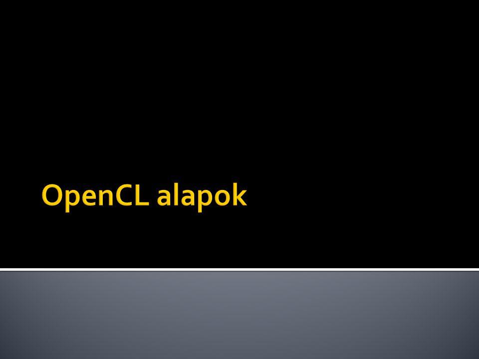  Kontextus (context)  Eszközök: OpenCL eszközök halmaza  Kernelek: OpenCL függvények csoportja  Program objektumok: ▪ Kernel forráskód ▪ Végrehajtható bináris reprezentáció  Memória objektumok: ▪ A hoszt és OpenCL eszközök által használt memória ▪ A kernelek által látott értékek