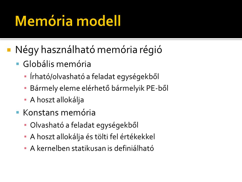  Négy használható memória régió  Globális memória ▪ Írható/olvasható a feladat egységekből ▪ Bármely eleme elérhető bármelyik PE-ből ▪ A hoszt allokálja  Konstans memória ▪ Olvasható a feladat egységekből ▪ A hoszt allokálja és tölti fel értékekkel ▪ A kernelben statikusan is definiálható