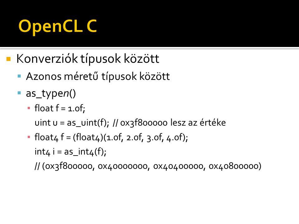  Konverziók típusok között  Azonos méretű típusok között  as_typen() ▪ float f = 1.0f; uint u = as_uint(f); // 0x3f800000 lesz az értéke ▪ float4 f = (float4)(1.0f, 2.0f, 3.0f, 4.0f); int4 i = as_int4(f); // (0x3f800000, 0x40000000, 0x40400000, 0x40800000)