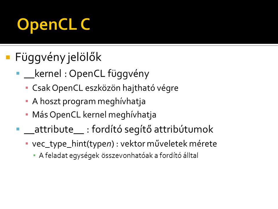 Függvény jelölők  __kernel : OpenCL függvény ▪ Csak OpenCL eszközön hajtható végre ▪ A hoszt program meghívhatja ▪ Más OpenCL kernel meghívhatja  __attribute__ : fordító segítő attribútumok ▪ vec_type_hint(typen) : vektor műveletek mérete ▪ A feladat egységek összevonhatóak a fordító álltal