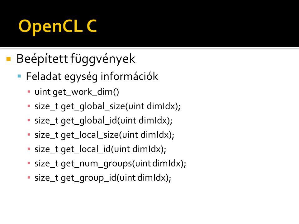  Beépített függvények  Feladat egység információk ▪ uint get_work_dim() ▪ size_t get_global_size(uint dimIdx); ▪ size_t get_global_id(uint dimIdx); ▪ size_t get_local_size(uint dimIdx); ▪ size_t get_local_id(uint dimIdx); ▪ size_t get_num_groups(uint dimIdx); ▪ size_t get_group_id(uint dimIdx);