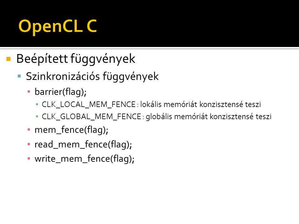  Beépített függvények  Szinkronizációs függvények ▪ barrier(flag); ▪ CLK_LOCAL_MEM_FENCE : lokális memóriát konzisztensé teszi ▪ CLK_GLOBAL_MEM_FENCE : globális memóriát konzisztensé teszi ▪ mem_fence(flag); ▪ read_mem_fence(flag); ▪ write_mem_fence(flag);