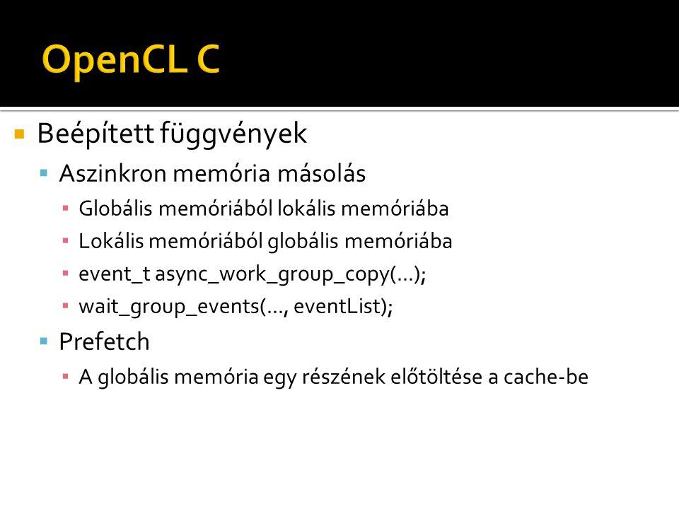  Beépített függvények  Aszinkron memória másolás ▪ Globális memóriából lokális memóriába ▪ Lokális memóriából globális memóriába ▪ event_t async_work_group_copy(...); ▪ wait_group_events(..., eventList);  Prefetch ▪ A globális memória egy részének előtöltése a cache-be