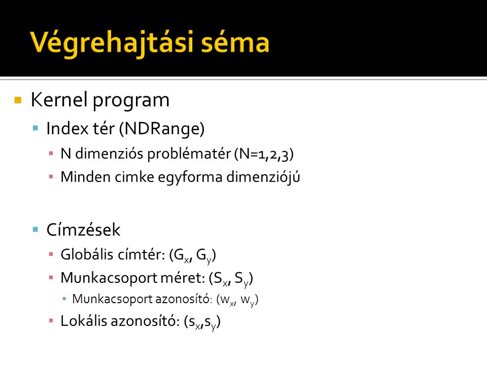  Kernel program  Index tér (NDRange) ▪ N dimenziós problématér (N=1,2,3) ▪ Minden cimke egyforma dimenziójú  Címzések ▪ Globális címtér: (G x, G y ) ▪ Munkacsoport méret: (S x, S y ) ▪ Munkacsoport azonosító: (w x, w y ) ▪ Lokális azonosító: (s x,s y )