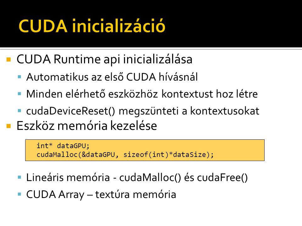  CUDA Runtime api inicializálása  Automatikus az első CUDA hívásnál  Minden elérhető eszközhöz kontextust hoz létre  cudaDeviceReset() megszünteti a kontextusokat  Eszköz memória kezelése  Lineáris memória - cudaMalloc() és cudaFree()  CUDA Array – textúra memória int* dataGPU; cudaMalloc(&dataGPU, sizeof(int)*dataSize);