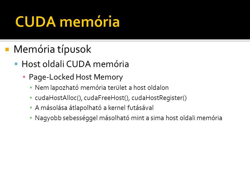  Memória típusok  Host oldali CUDA memória ▪ Page-Locked Host Memory ▪ Nem lapozható memória terület a host oldalon ▪ cudaHostAlloc(), cudaFreeHost(), cudaHostRegister() ▪ A másolása átlapolható a kernel futásával ▪ Nagyobb sebességgel másolható mint a sima host oldali memória