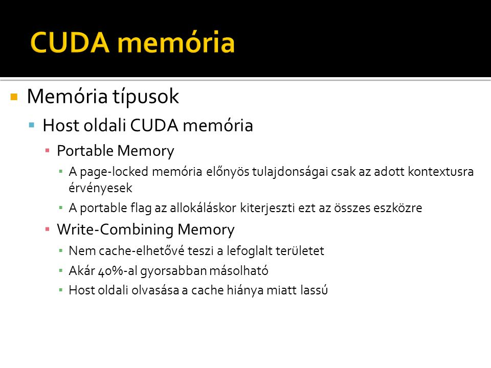  Memória típusok  Host oldali CUDA memória ▪ Portable Memory ▪ A page-locked memória előnyös tulajdonságai csak az adott kontextusra érvényesek ▪ A portable flag az allokáláskor kiterjeszti ezt az összes eszközre ▪ Write-Combining Memory ▪ Nem cache-elhetővé teszi a lefoglalt területet ▪ Akár 40%-al gyorsabban másolható ▪ Host oldali olvasása a cache hiánya miatt lassú
