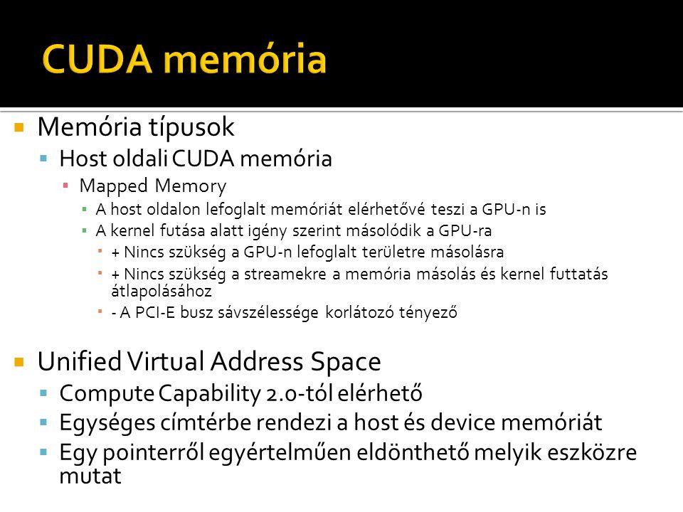  Memória típusok  Host oldali CUDA memória ▪ Mapped Memory ▪ A host oldalon lefoglalt memóriát elérhetővé teszi a GPU-n is ▪ A kernel futása alatt igény szerint másolódik a GPU-ra  + Nincs szükség a GPU-n lefoglalt területre másolásra  + Nincs szükség a streamekre a memória másolás és kernel futtatás átlapolásához  - A PCI-E busz sávszélessége korlátozó tényező  Unified Virtual Address Space  Compute Capability 2.0-tól elérhető  Egységes címtérbe rendezi a host és device memóriát  Egy pointerről egyértelműen eldönthető melyik eszközre mutat