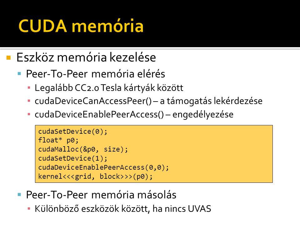  Eszköz memória kezelése  Peer-To-Peer memória elérés ▪ Legalább CC2.0 Tesla kártyák között ▪ cudaDeviceCanAccessPeer() – a támogatás lekérdezése ▪ cudaDeviceEnablePeerAccess() – engedélyezése  Peer-To-Peer memória másolás ▪ Különböző eszközök között, ha nincs UVAS cudaSetDevice(0); float* p0; cudaMalloc(&p0, size); cudaSetDevice(1); cudaDeviceEnablePeerAccess(0,0); kernel >>(p0);