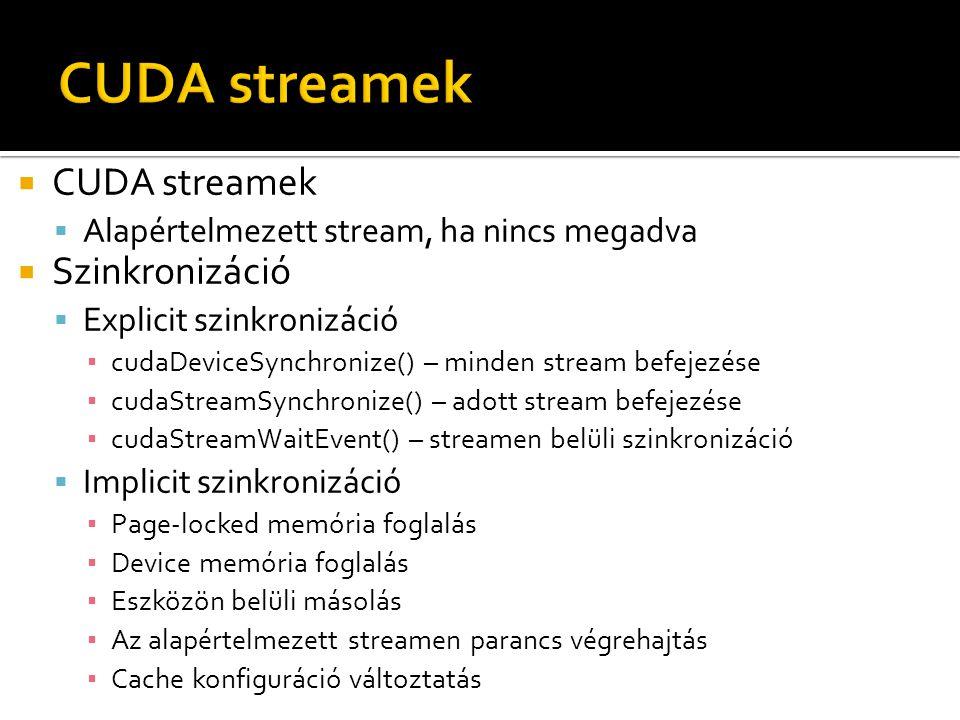  CUDA streamek  Alapértelmezett stream, ha nincs megadva  Szinkronizáció  Explicit szinkronizáció ▪ cudaDeviceSynchronize() – minden stream befejezése ▪ cudaStreamSynchronize() – adott stream befejezése ▪ cudaStreamWaitEvent() – streamen belüli szinkronizáció  Implicit szinkronizáció ▪ Page-locked memória foglalás ▪ Device memória foglalás ▪ Eszközön belüli másolás ▪ Az alapértelmezett streamen parancs végrehajtás ▪ Cache konfiguráció változtatás