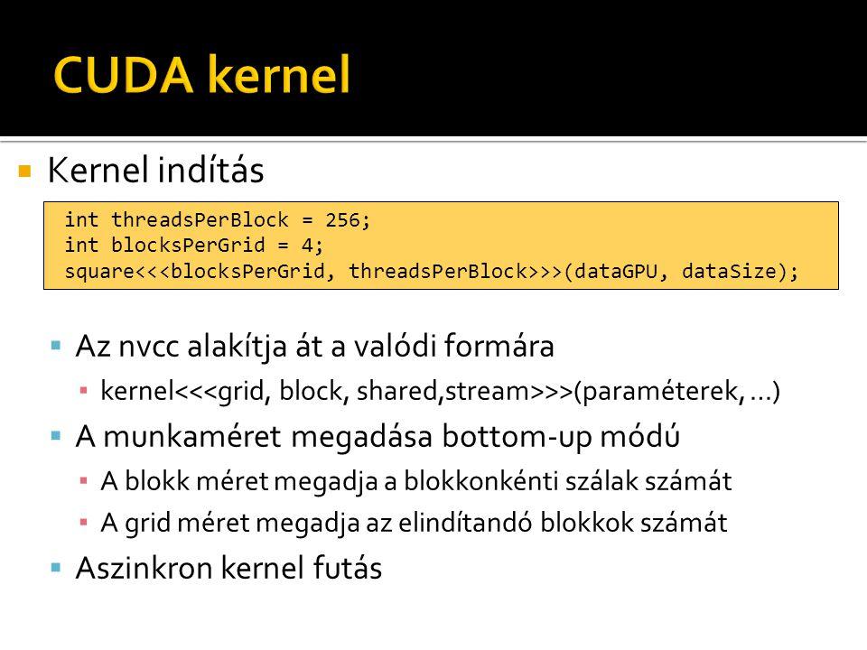  Kernel indítás  Az nvcc alakítja át a valódi formára ▪ kernel >>(paraméterek, …)  A munkaméret megadása bottom-up módú ▪ A blokk méret megadja a blokkonkénti szálak számát ▪ A grid méret megadja az elindítandó blokkok számát  Aszinkron kernel futás int threadsPerBlock = 256; int blocksPerGrid = 4; square >>(dataGPU, dataSize);