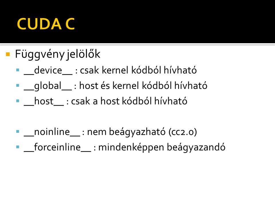  Függvény jelölők  __device__ : csak kernel kódból hívható  __global__ : host és kernel kódból hívható  __host__ : csak a host kódból hívható  __noinline__ : nem beágyazható (cc2.0)  __forceinline__ : mindenképpen beágyazandó