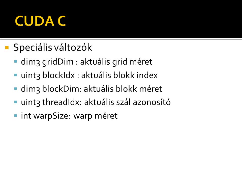  Speciális változók  dim3 gridDim : aktuális grid méret  uint3 blockIdx : aktuális blokk index  dim3 blockDim: aktuális blokk méret  uint3 threadIdx: aktuális szál azonosító  int warpSize: warp méret